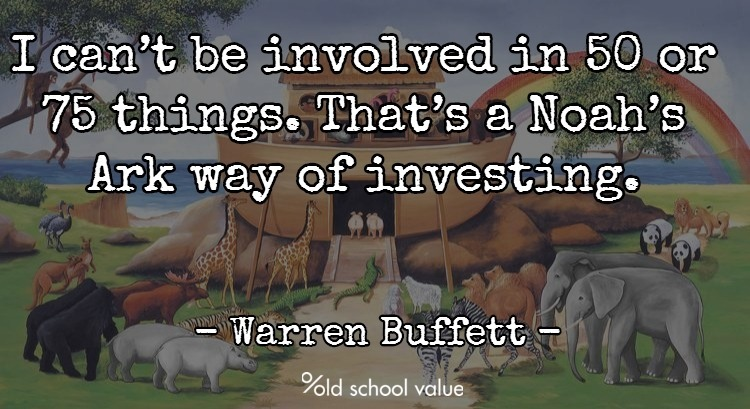 I can't be involved in 50 or 75 things. That's a Noah's Ark way of investing